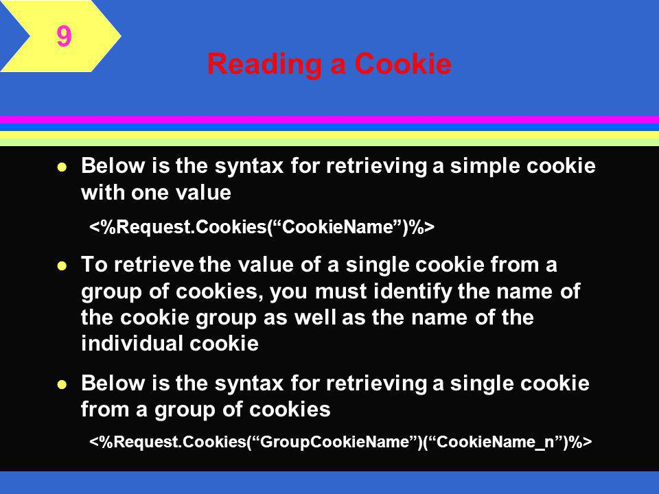 Reading a Cookie 9 l You can retrieve a cookie's value—whether from a simple cookie or from a group of cookies— using the request object l To retrieve a simple cookie with one value, specify the name of the cookie l One of the benefits of using ASP rather than client-side scripting is that the request object parses out the cookie names and values for you