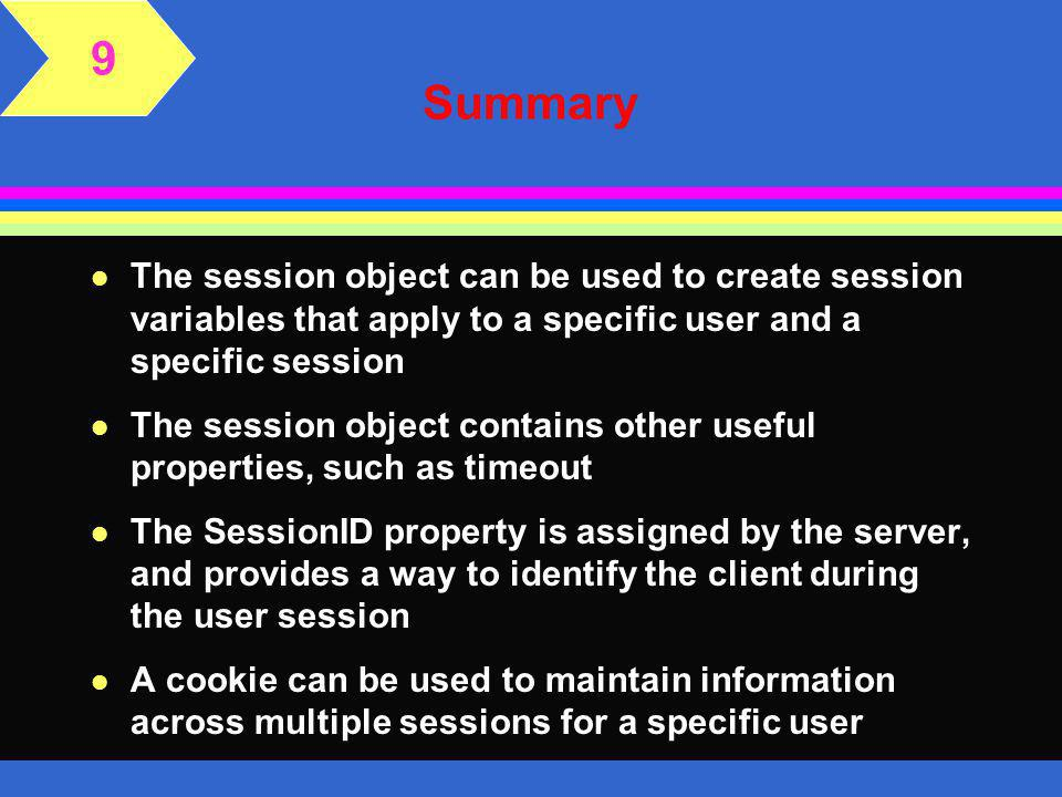 Summary l A Web application is a group of files and folders configured by Web server software l Global Application File is used to maintain information that is used across the Web application l The application object can be used to create application variables that will apply to all users l The application variable must be defined in the Global Application File 9