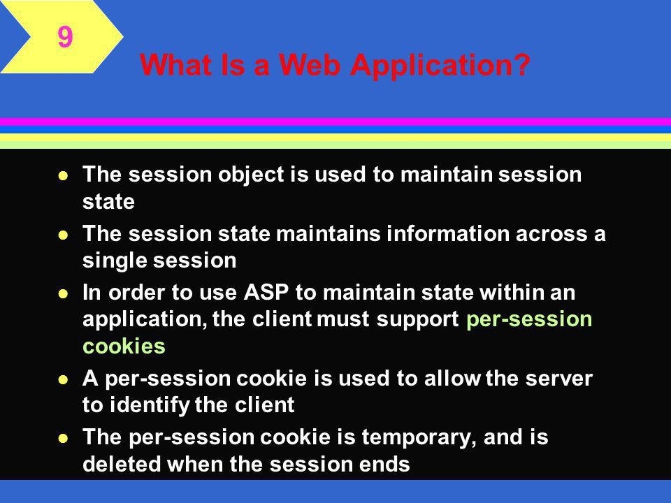 The Session Object 9 l Session-level variables track information across a single user's session l The values stored in the session variables can vary from user to user l While application variables must be declared in the Global Application File, session variables can be created within any ASP page in the Web application