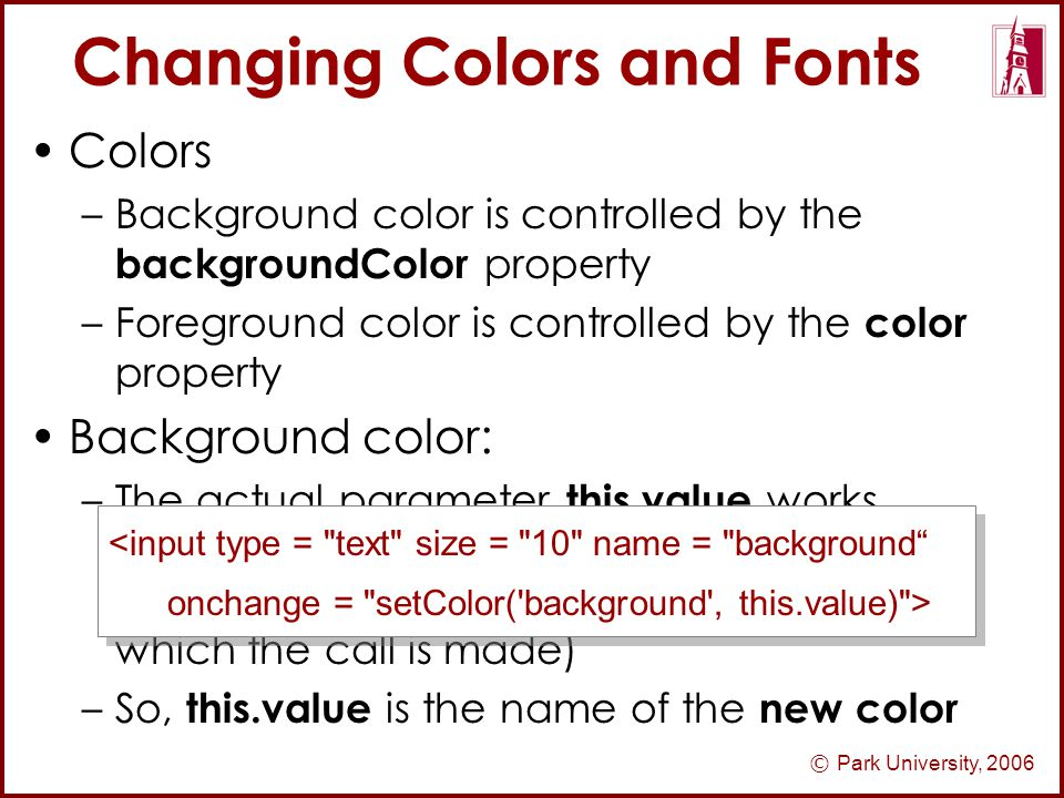© Park University, 2006 Changing Colors and Fonts Colors –Background color is controlled by the backgroundColor property –Foreground color is controlled by the color property Background color: –The actual parameter this.value works because at the time of the call, this is a reference to the text box (the element in which the call is made) –So, this.value is the name of the new color