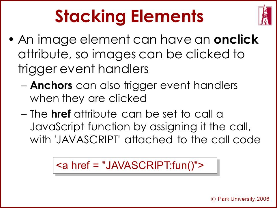 © Park University, 2006 Stacking Elements An image element can have an onclick attribute, so images can be clicked to trigger event handlers – Anchors can also trigger event handlers when they are clicked –The href attribute can be set to call a JavaScript function by assigning it the call, with JAVASCRIPT attached to the call code