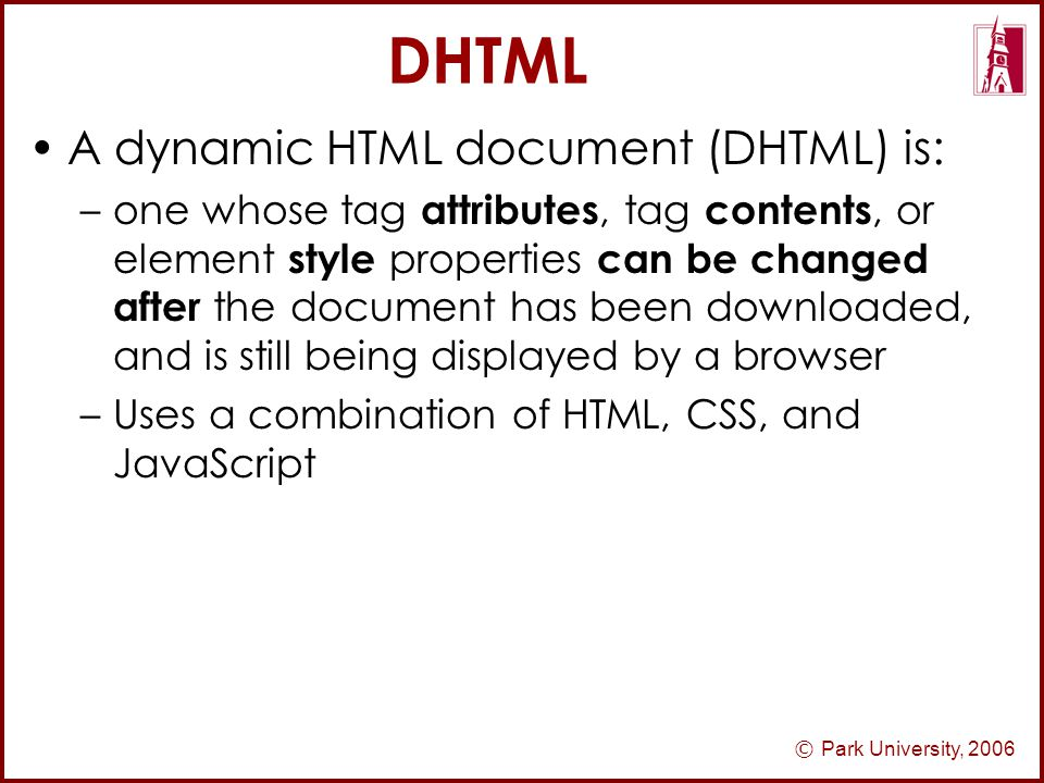 © Park University, 2006 DHTML A dynamic HTML document (DHTML) is: –one whose tag attributes, tag contents, or element style properties can be changed after the document has been downloaded, and is still being displayed by a browser –Uses a combination of HTML, CSS, and JavaScript