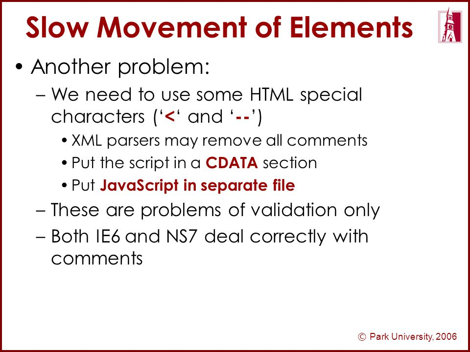 © Park University, 2006 Slow Movement of Elements Another problem: –We need to use some HTML special characters (' < ' and ' -- ') XML parsers may remove all comments Put the script in a CDATA section Put JavaScript in separate file –These are problems of validation only –Both IE6 and NS7 deal correctly with comments
