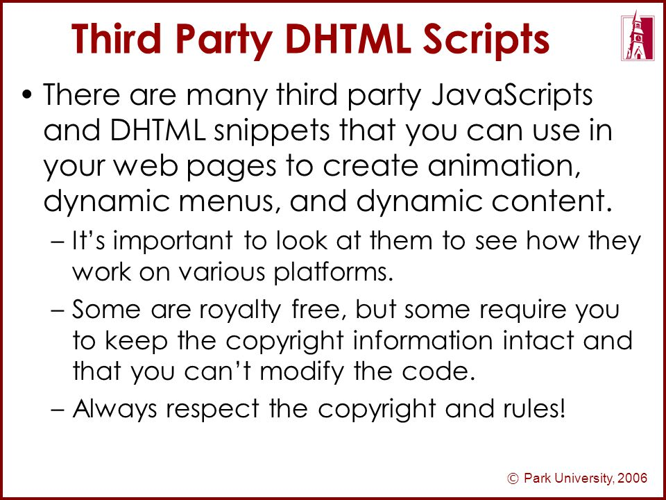 © Park University, 2006 Third Party DHTML Scripts There are many third party JavaScripts and DHTML snippets that you can use in your web pages to create animation, dynamic menus, and dynamic content.
