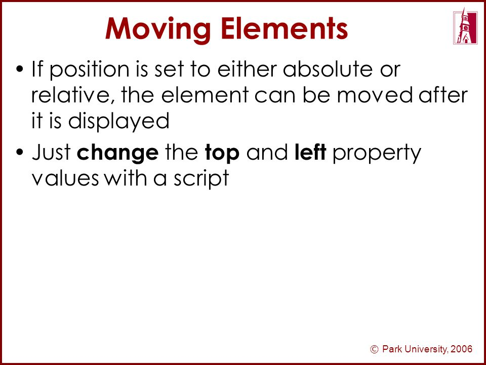 © Park University, 2006 Moving Elements If position is set to either absolute or relative, the element can be moved after it is displayed Just change the top and left property values with a script