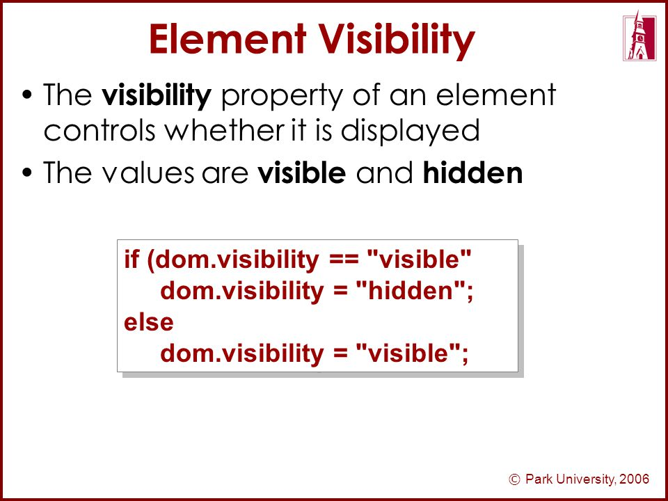 © Park University, 2006 Element Visibility The visibility property of an element controls whether it is displayed The values are visible and hidden if (dom.visibility == visible dom.visibility = hidden ; else dom.visibility = visible ; if (dom.visibility == visible dom.visibility = hidden ; else dom.visibility = visible ;