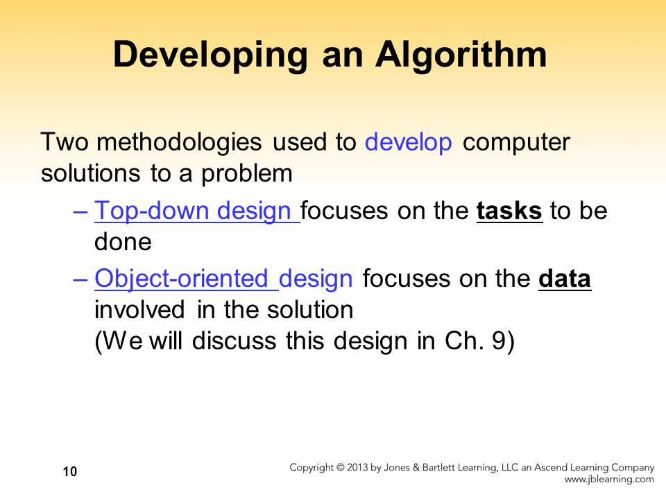 10 Developing an Algorithm Two methodologies used to develop computer solutions to a problem –Top-down design focuses on the tasks to be done –Object-
