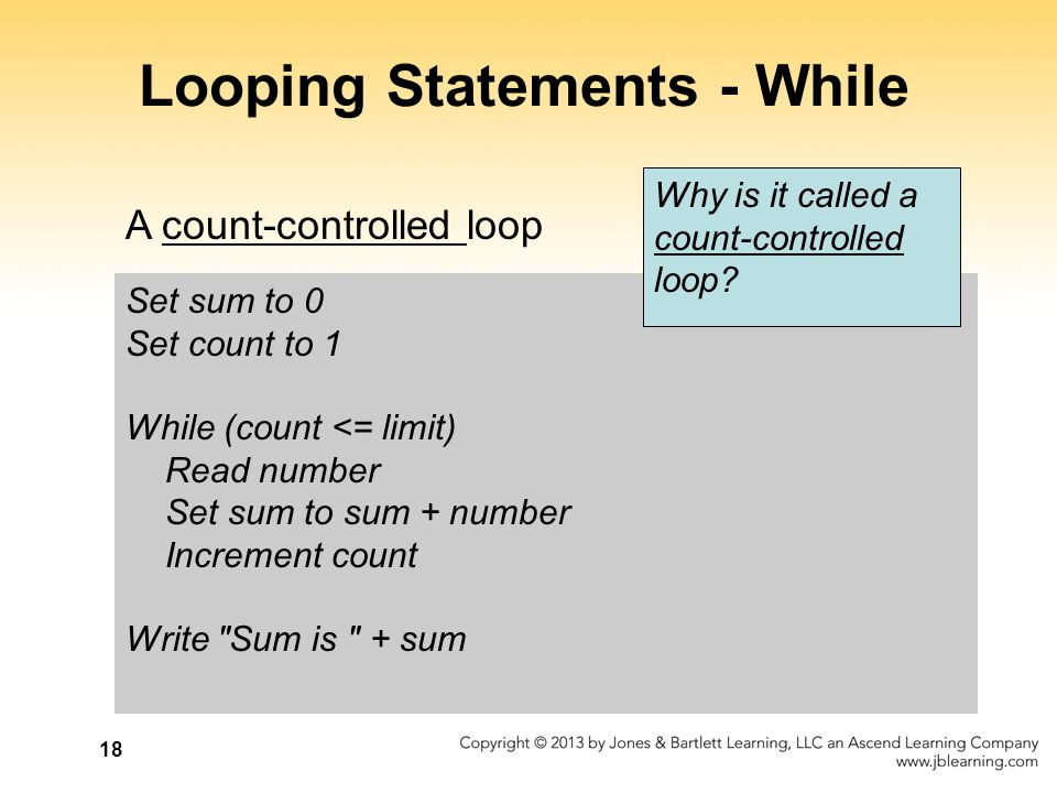 18 Looping Statements - While Set sum to 0 Set count to 1 While (count <= limit) Read number Set sum to sum + number Increment count Write