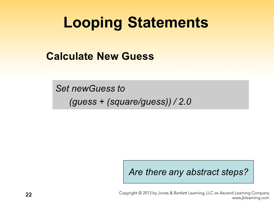 22 Looping Statements Set newGuess to (guess + (square/guess)) / 2.0 Are there any abstract steps? Calculate New Guess