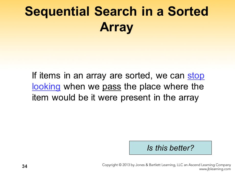 Sequential Search in a Sorted Array If items in an array are sorted, we can stop looking when we pass the place where the item would be it were presen