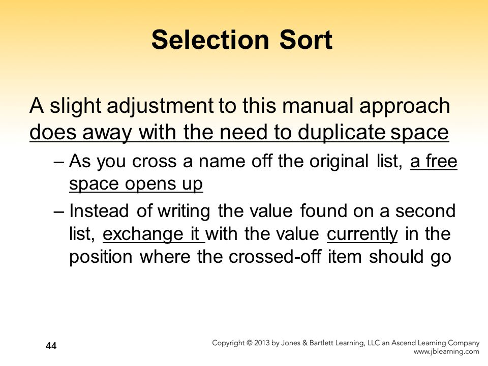 44 Selection Sort A slight adjustment to this manual approach does away with the need to duplicate space –As you cross a name off the original list, a