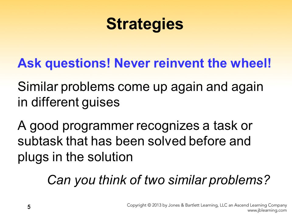 5 Strategies Ask questions! Never reinvent the wheel! Similar problems come up again and again in different guises A good programmer recognizes a task
