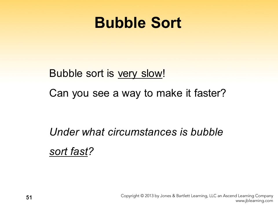 51 Bubble Sort Bubble sort is very slow! Can you see a way to make it faster? Under what circumstances is bubble sort fast?