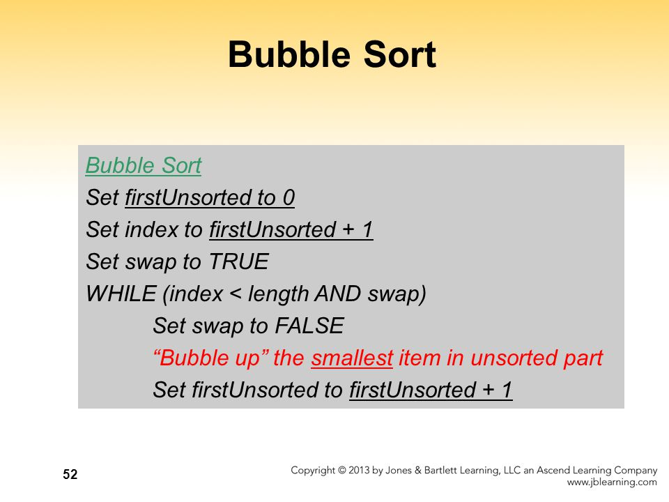 "52 Bubble Sort Set firstUnsorted to 0 Set index to firstUnsorted + 1 Set swap to TRUE WHILE (index < length AND swap) Set swap to FALSE ""Bubble up"" th"