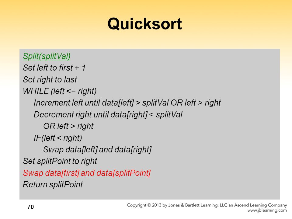 70 Quicksort Split(splitVal) Set left to first + 1 Set right to last WHILE (left <= right) Increment left until data[left] > splitVal OR left > right