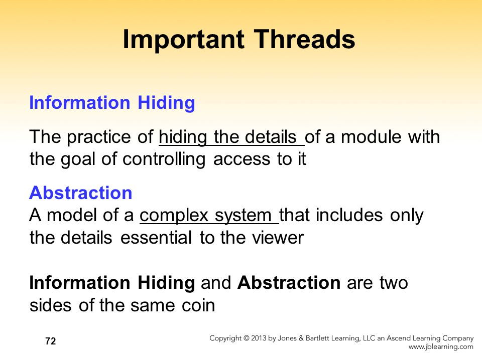 72 Important Threads Information Hiding The practice of hiding the details of a module with the goal of controlling access to it Abstraction A model o