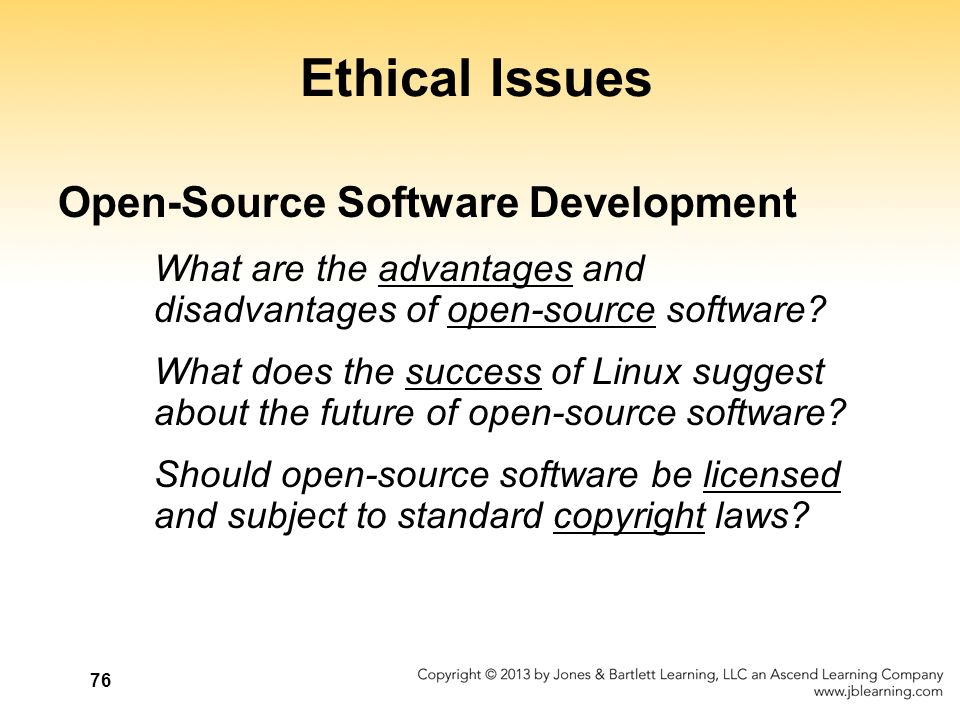 76 Ethical Issues Open-Source Software Development What are the advantages and disadvantages of open-source software? What does the success of Linux s
