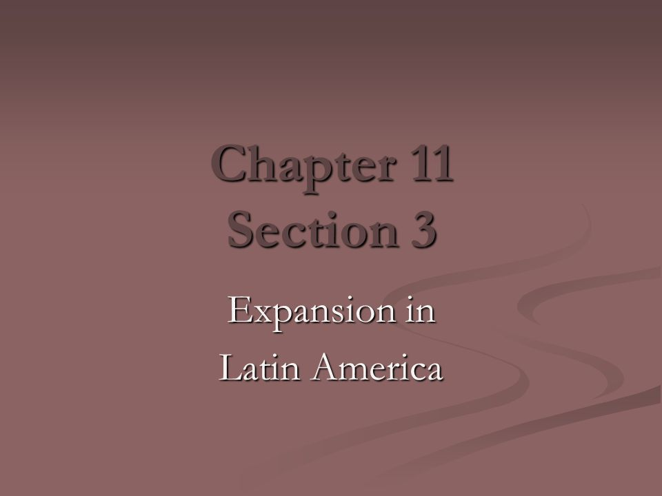 Chapter 11 Section 3 Expansion in Latin America