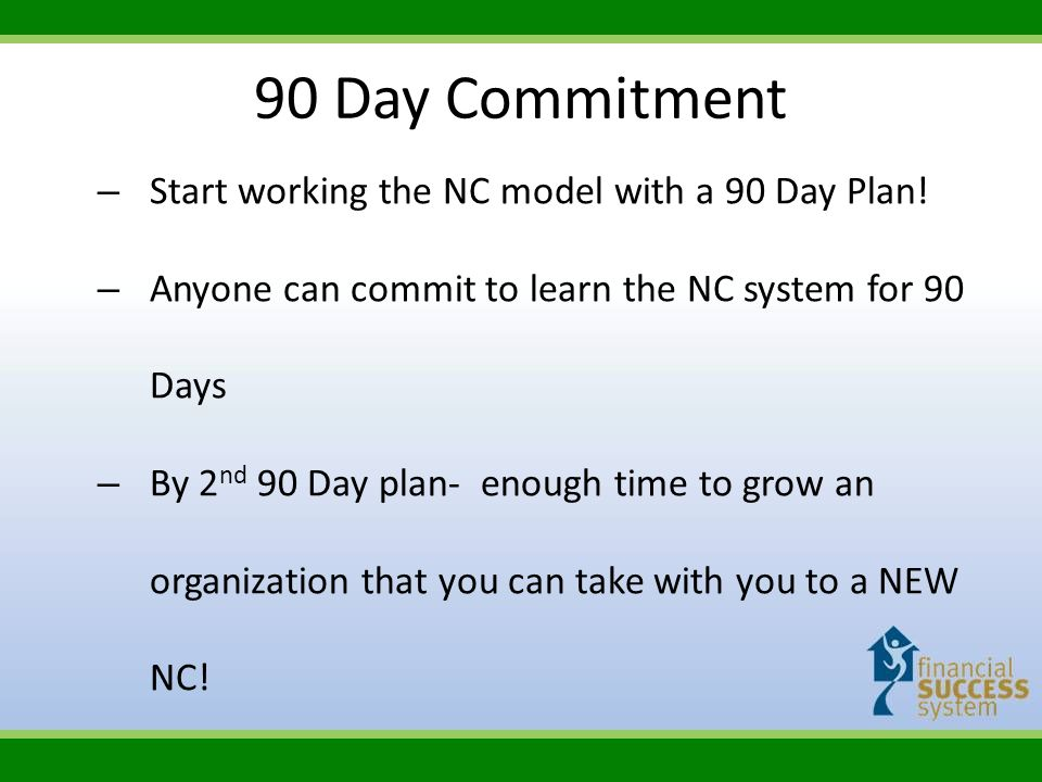 90 Day Commitment – Start working the NC model with a 90 Day Plan! – Anyone can commit to learn the NC system for 90 Days – By 2 nd 90 Day plan- enoug