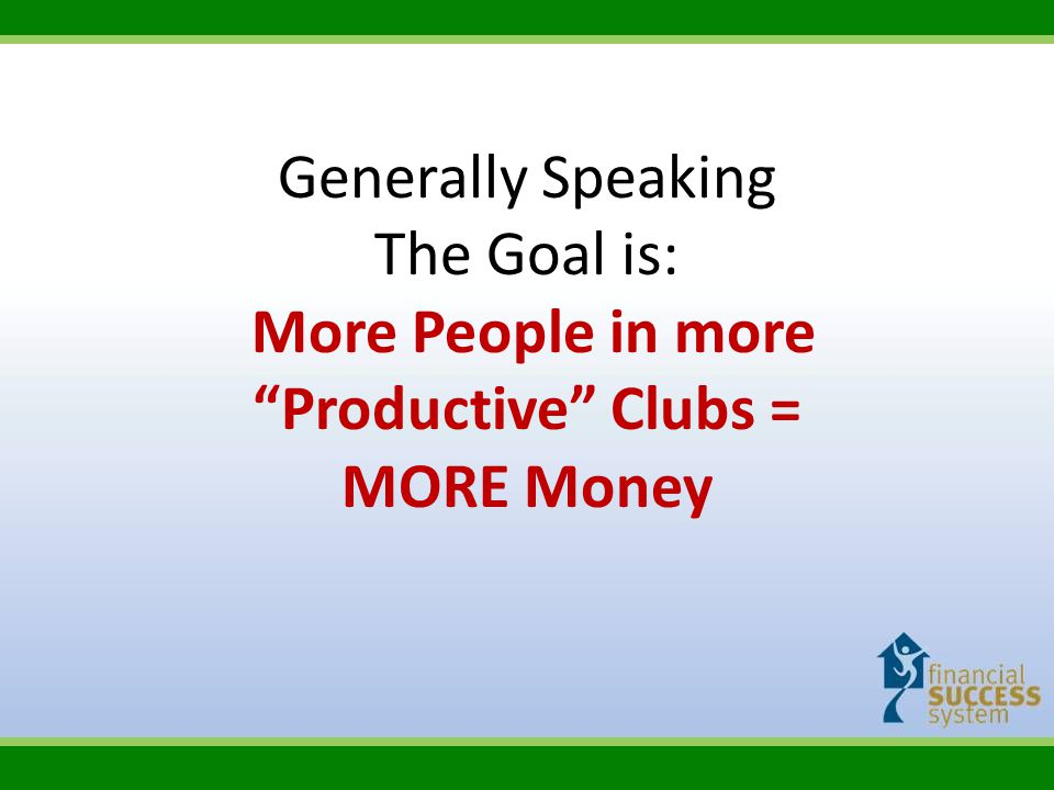 """Generally Speaking The Goal is: More People in more """"Productive"""" Clubs = MORE Money"""