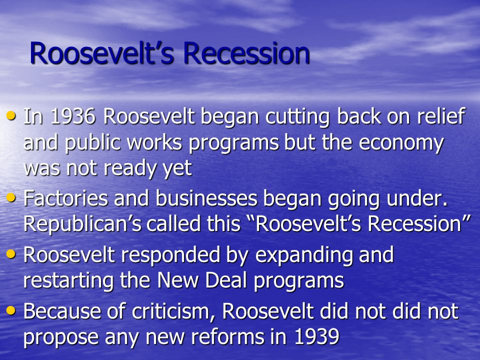 Roosevelt's Recession In 1936 Roosevelt began cutting back on relief and public works programs but the economy was not ready yet In 1936 Roosevelt beg