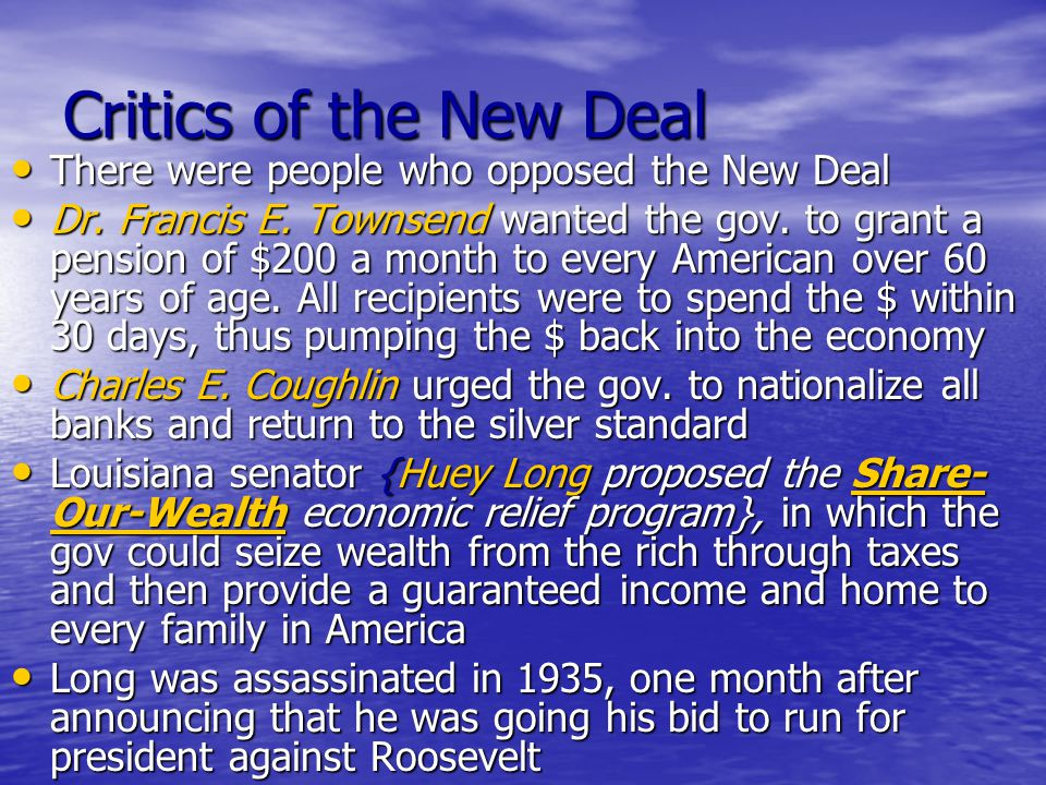 Critics of the New Deal There were people who opposed the New Deal There were people who opposed the New Deal Dr. Francis E. Townsend wanted the gov.