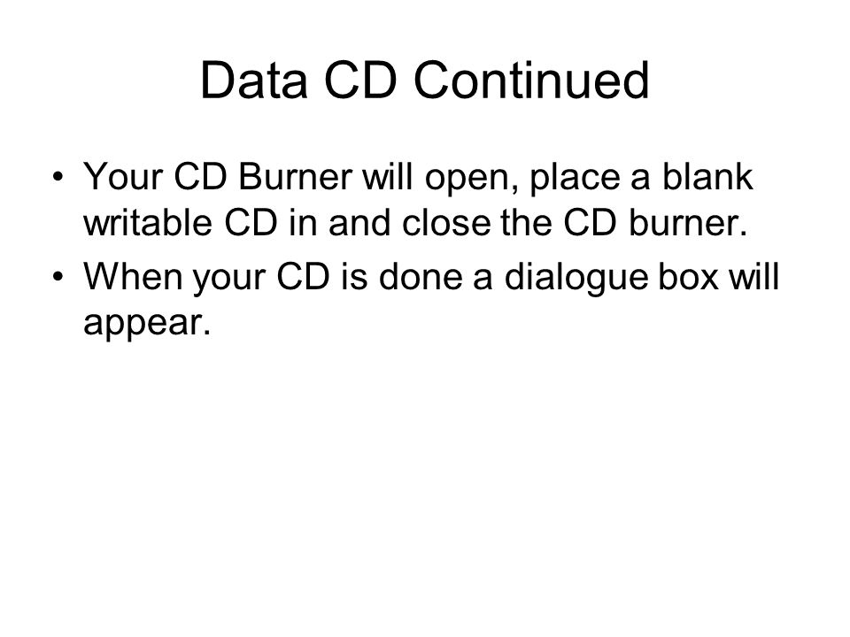 Data CD Continued Your CD Burner will open, place a blank writable CD in and close the CD burner.