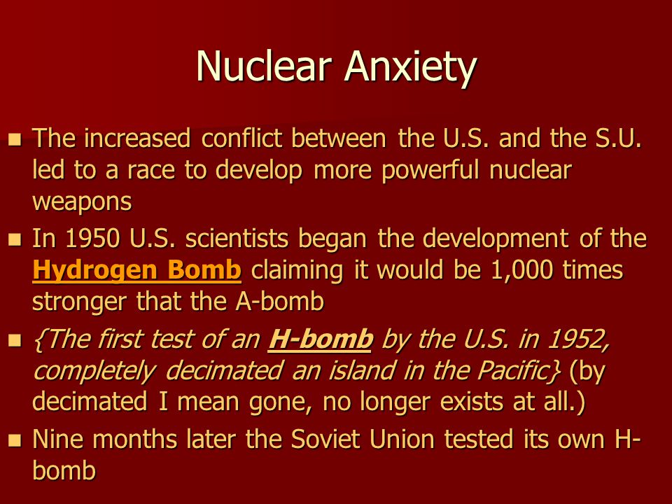 Nuclear Anxiety The increased conflict between the U.S. and the S.U. led to a race to develop more powerful nuclear weapons The increased conflict bet