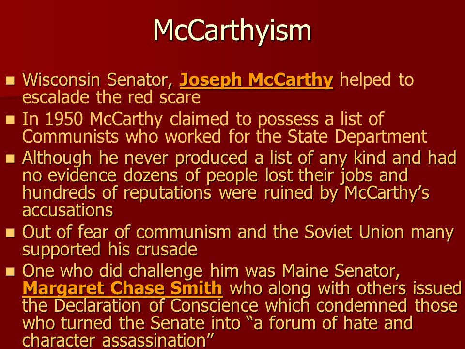 McCarthyism Wisconsin Senator, Joseph McCarthy Wisconsin Senator, Joseph McCarthy helped to escalade the red scare In 1950 McCarthy claimed to possess