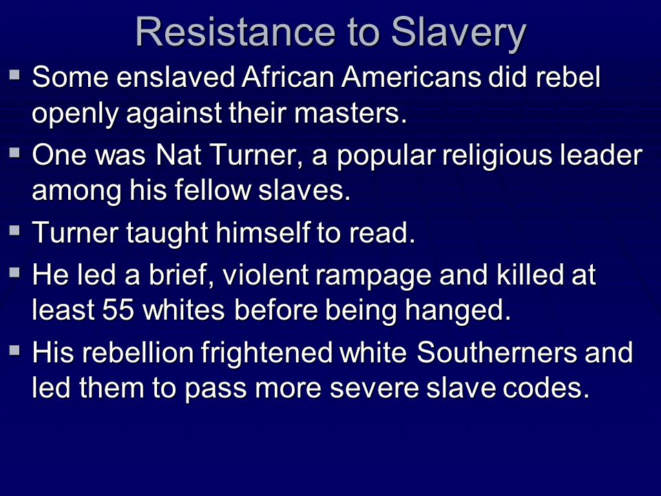 Resistance to Slavery  Some enslaved African Americans did rebel openly against their masters.  One was Nat Turner, a popular religious leader among