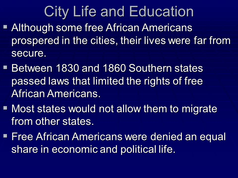 City Life and Education  Although some free African Americans prospered in the cities, their lives were far from secure.  Between 1830 and 1860 Sout