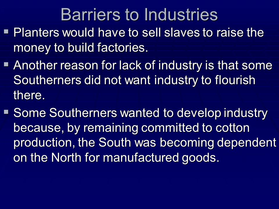 Barriers to Industries  Planters would have to sell slaves to raise the money to build factories.  Another reason for lack of industry is that some