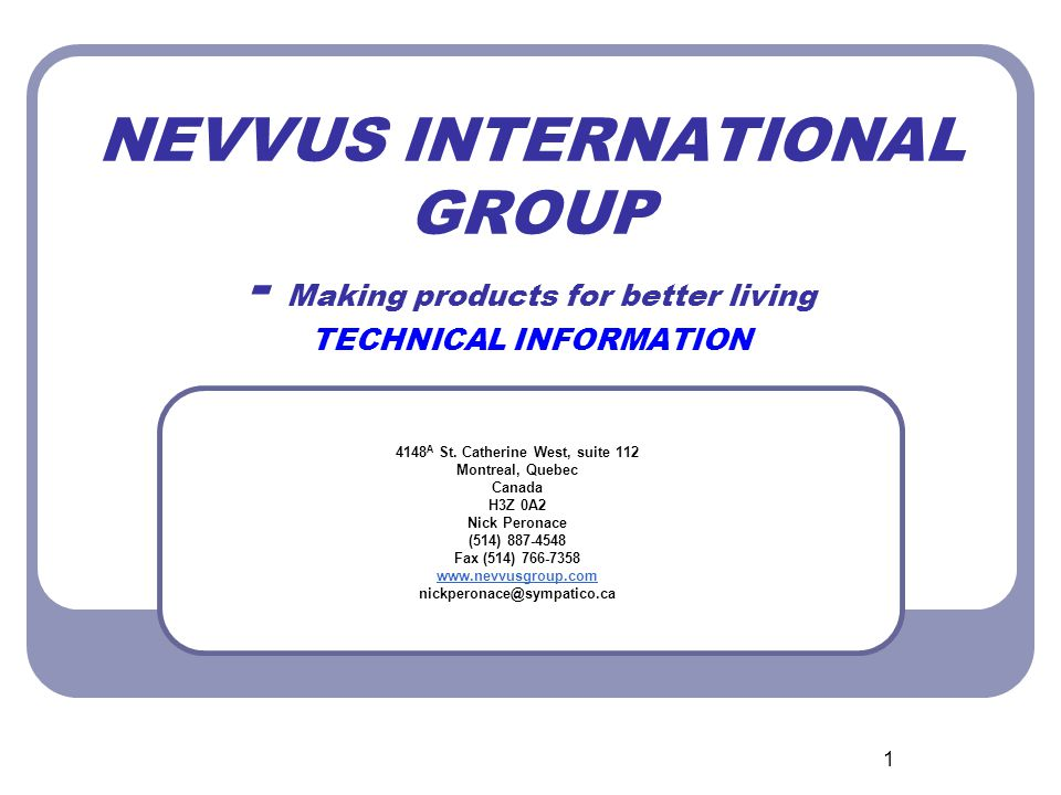 1 NEVVUS INTERNATIONAL GROUP - Making products for better living TECHNICAL INFORMATION 4148 A St. Catherine West, suite 112 Montreal, Quebec Canada H3