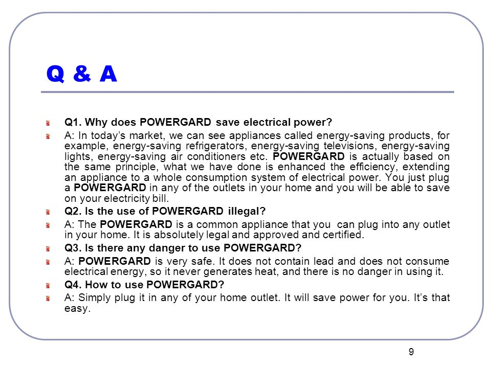 9 Q & A Q1. Why does POWERGARD save electrical power? A: In today's market, we can see appliances called energy-saving products, for example, energy-s