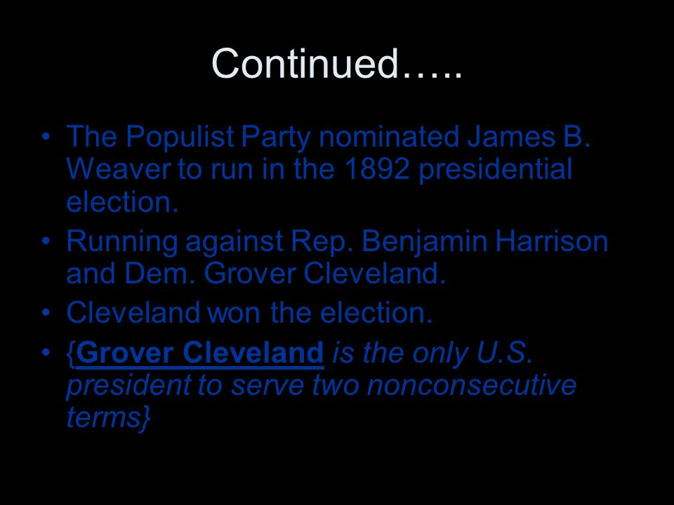 Continued….. The Populist Party nominated James B. Weaver to run in the 1892 presidential election. Running against Rep. Benjamin Harrison and Dem. Gr