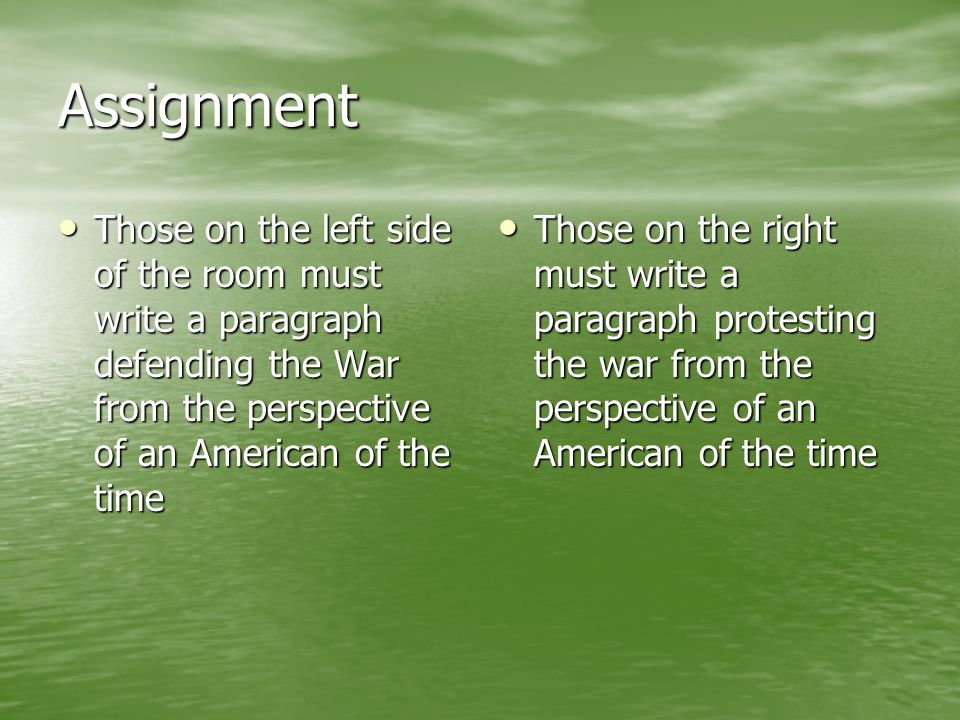 Assignment Those on the left side of the room must write a paragraph defending the War from the perspective of an American of the time Those on the le