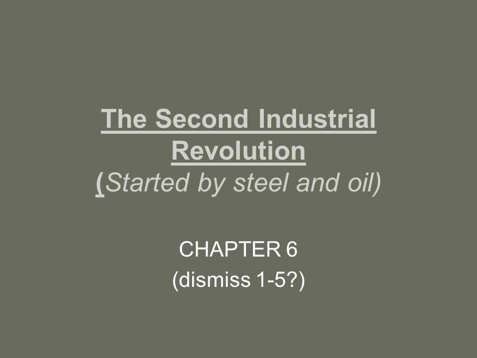 The Second Industrial Revolution (Started by steel and oil) CHAPTER 6 (dismiss 1-5?)