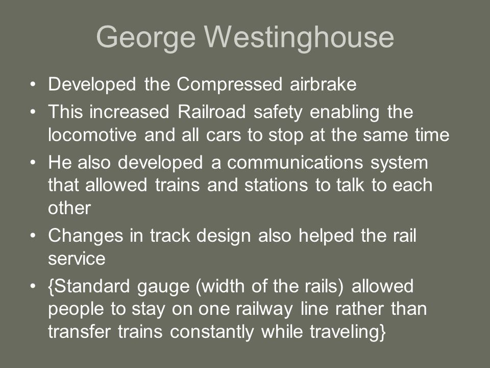 George Westinghouse Developed the Compressed airbrake This increased Railroad safety enabling the locomotive and all cars to stop at the same time He