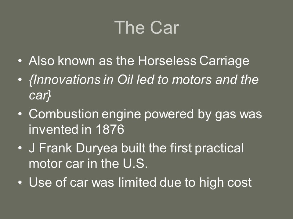 The Car Also known as the Horseless Carriage {Innovations in Oil led to motors and the car} Combustion engine powered by gas was invented in 1876 J Fr