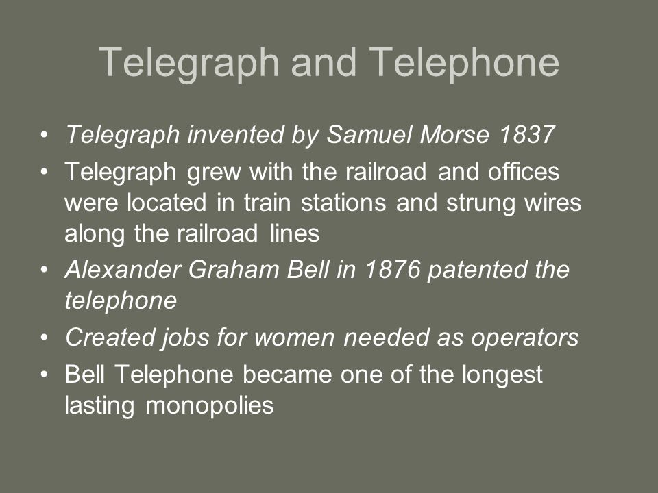 Telegraph and Telephone Telegraph invented by Samuel Morse 1837 Telegraph grew with the railroad and offices were located in train stations and strung
