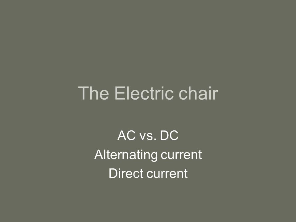 The Electric chair AC vs. DC Alternating current Direct current