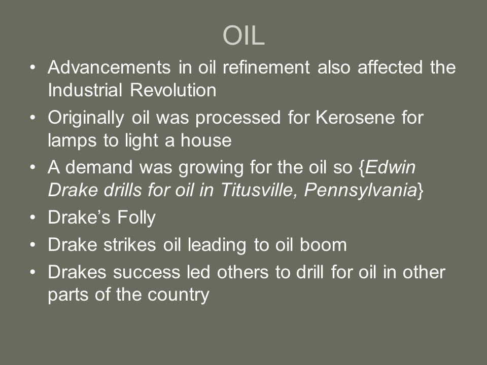 OIL Advancements in oil refinement also affected the Industrial Revolution Originally oil was processed for Kerosene for lamps to light a house A dema