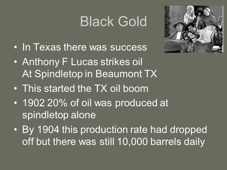 Black Gold In Texas there was success Anthony F Lucas strikes oil At Spindletop in Beaumont TX This started the TX oil boom 1902 20% of oil was produc
