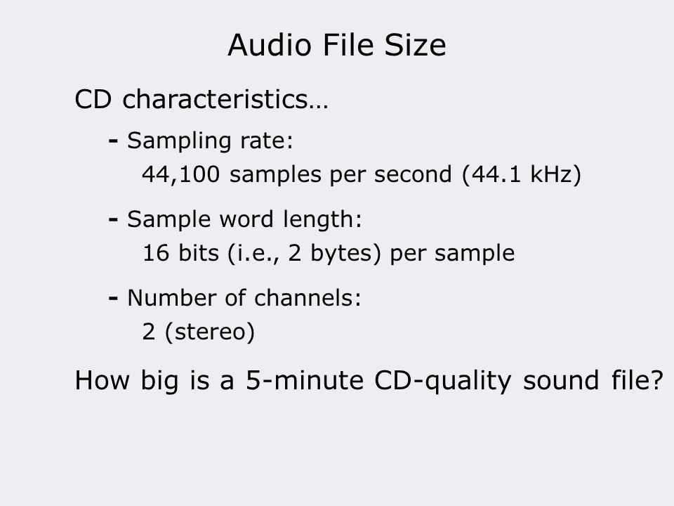Audio File Size CD characteristics… - Sampling rate: 44,100 samples per second (44.1 kHz) How big is a 5-minute CD-quality sound file? - Sample word l