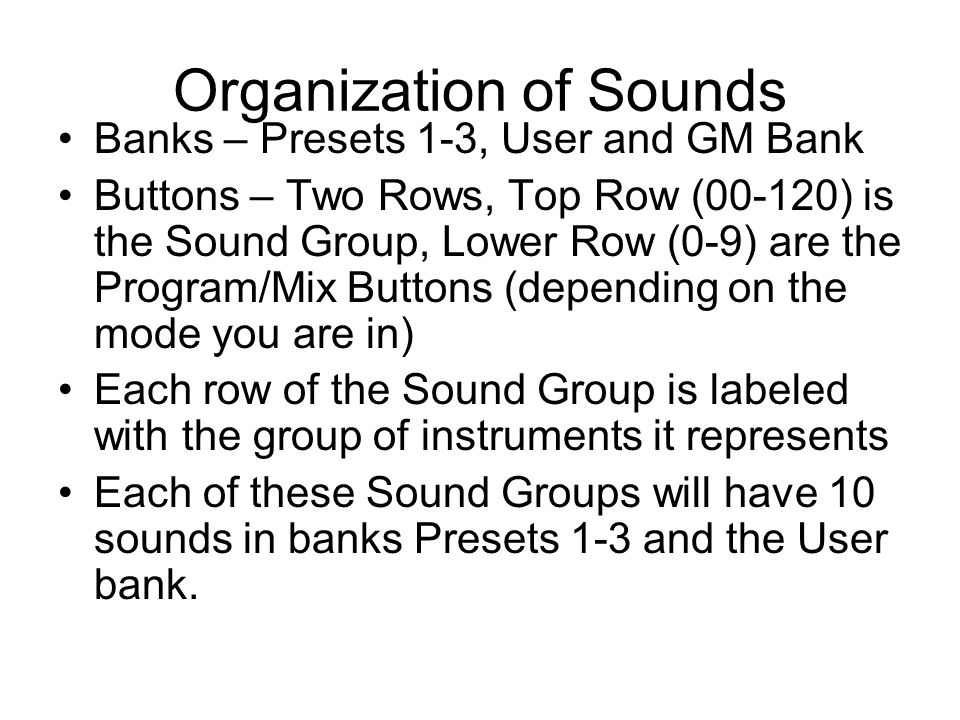 Organization of Sounds Banks – Presets 1-3, User and GM Bank Buttons – Two Rows, Top Row (00-120) is the Sound Group, Lower Row (0-9) are the Program/Mix Buttons (depending on the mode you are in) Each row of the Sound Group is labeled with the group of instruments it represents Each of these Sound Groups will have 10 sounds in banks Presets 1-3 and the User bank.