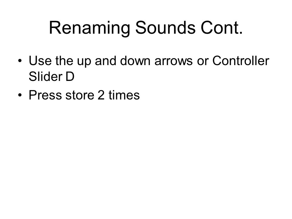 Renaming Sounds Cont. Use the up and down arrows or Controller Slider D Press store 2 times