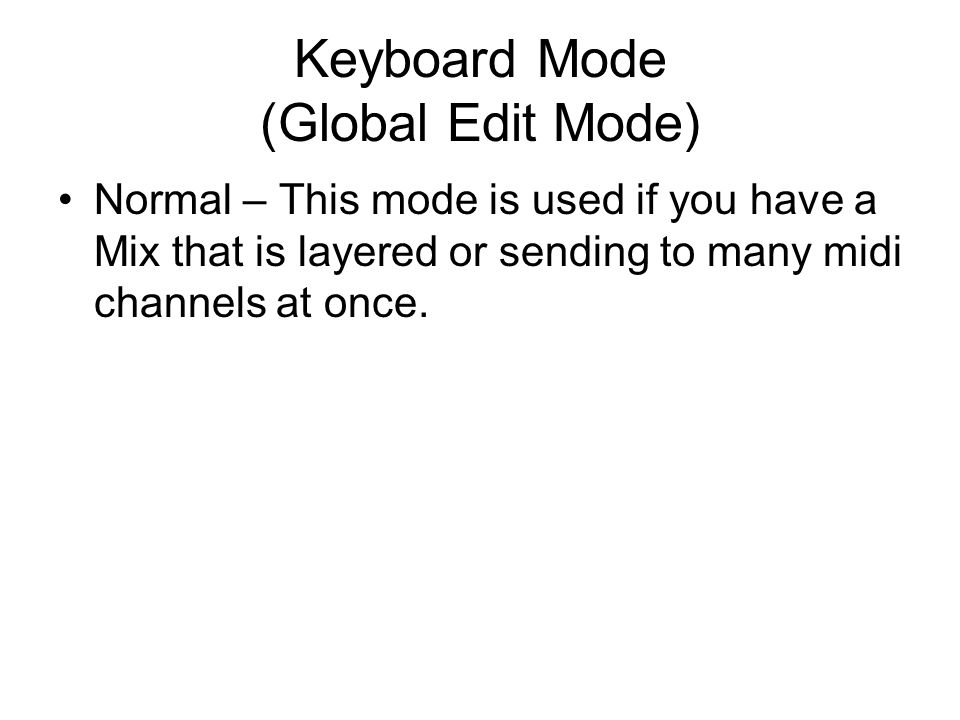 Keyboard Mode (Global Edit Mode) Normal – This mode is used if you have a Mix that is layered or sending to many midi channels at once.