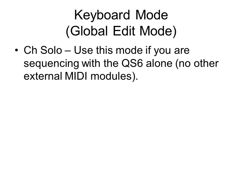 Keyboard Mode (Global Edit Mode) Ch Solo – Use this mode if you are sequencing with the QS6 alone (no other external MIDI modules).
