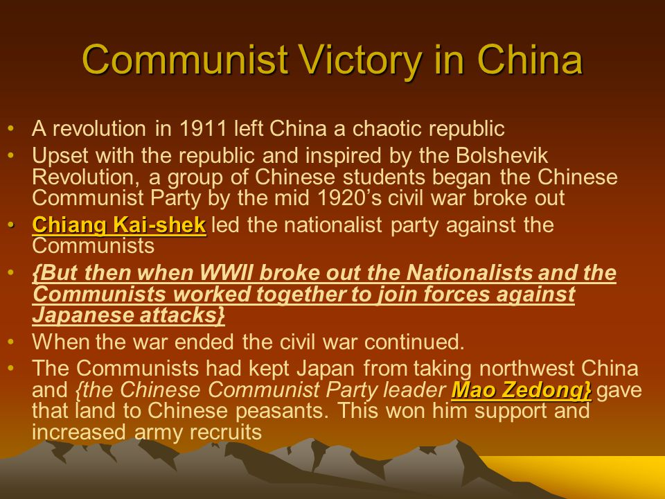 Communist Victory in China A revolution in 1911 left China a chaotic republic Upset with the republic and inspired by the Bolshevik Revolution, a grou