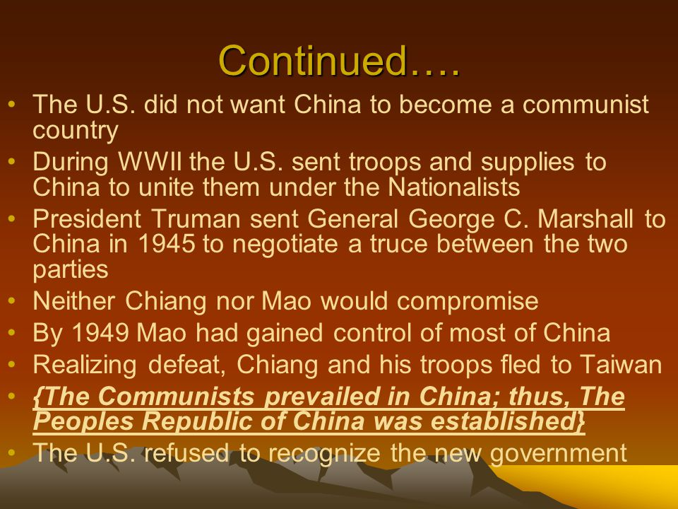 Continued…. The U.S. did not want China to become a communist country During WWII the U.S. sent troops and supplies to China to unite them under the N
